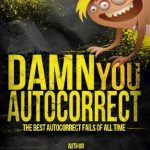 Damn you Autocorrect! Best of ever!: The best Autocorrect fails of all time by Gordon Sutherland (2013-05-23)