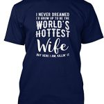 Teespring Unisex I Never Dreamed To Be The Worlds Hottest Wife Hanes Tagless T-Shirt XXXX-Large Navy